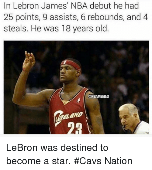 Cavs, LeBron James, and Nba: In Lebron James' NBA debut he had  25 points, 9 assists, 6 rebounds, and 4  steals. He was 18 years old.  @HBAMEMES  ELEND LeBron was destined to become a star. #Cavs Nation