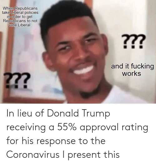 Donald Trump: In lieu of Donald Trump receiving a 55% approval rating for his response to the Coronavirus I present this