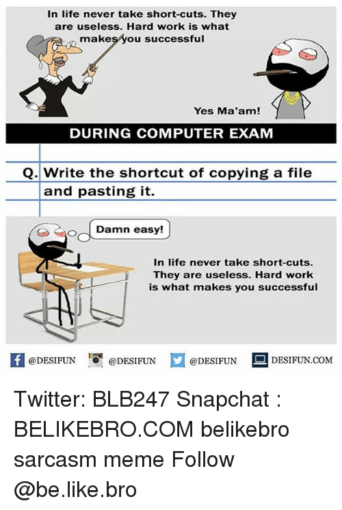 hardly working: In life never take short-cuts. They  are useless. Hard work is what  makesyou successful  Yes Ma'am!  DURING COMPUTER EXAM  Q. Write the shortcut of copying a file  and pasting it.  O oDamn  In life never take short-cuts.  They are useless. Hard work  is what makes you successful  @DESIFUN 10 @DESIFUN  DESIFUN.COMM Twitter: BLB247 Snapchat : BELIKEBRO.COM belikebro sarcasm meme Follow @be.like.bro