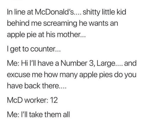 Apple: In line at McDonald's.... shitty little kid  behind me screaming he wants an  apple pie at his mother..  lget to counter...  Me: Hi l'll have a Number 3, Large.... and  excuse me how many apple pies do you  have back there  McD worker: 12  Me: I'll take them all