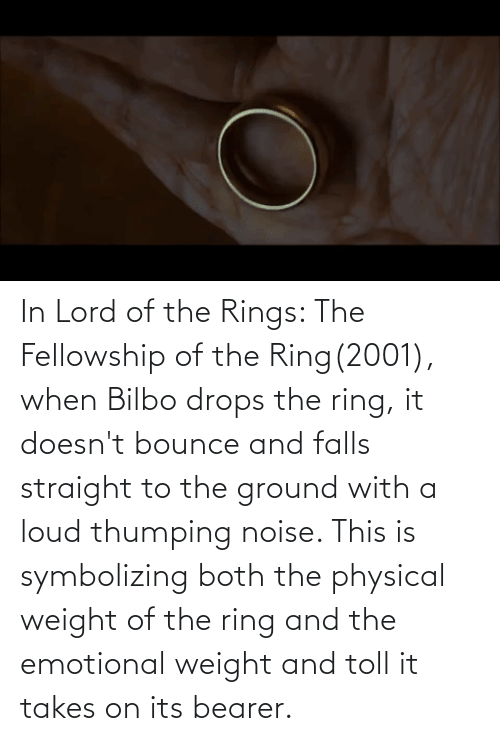 toll: In Lord of the Rings: The Fellowship of the Ring(2001), when Bilbo drops the ring, it doesn't bounce and falls straight to the ground with a loud thumping noise. This is symbolizing both the physical weight of the ring and the emotional weight and toll it takes on its bearer.