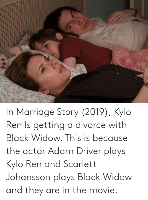 Kylo Ren: In Marriage Story (2019), Kylo Ren Is getting a divorce with Black Widow. This is because the actor Adam Driver plays Kylo Ren and Scarlett Johansson plays Black Widow and they are in the movie.