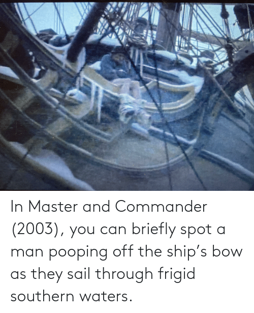 Southern: In Master and Commander (2003), you can briefly spot a man pooping off the ship's bow as they sail through frigid southern waters.