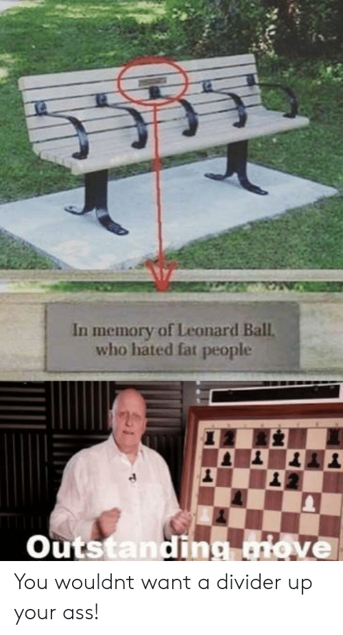 Leonard: In memory of Leonard Ball  who hated fat people  outstanding glove You wouldnt want a divider up your ass!