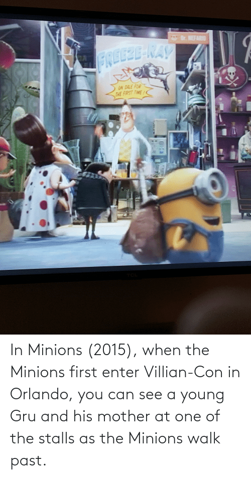 con: In Minions (2015), when the Minions first enter Villian-Con in Orlando, you can see a young Gru and his mother at one of the stalls as the Minions walk past.