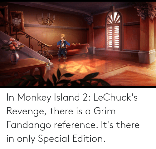 grim: In Monkey Island 2: LeChuck's Revenge, there is a Grim Fandango reference. It's there in only Special Edition.