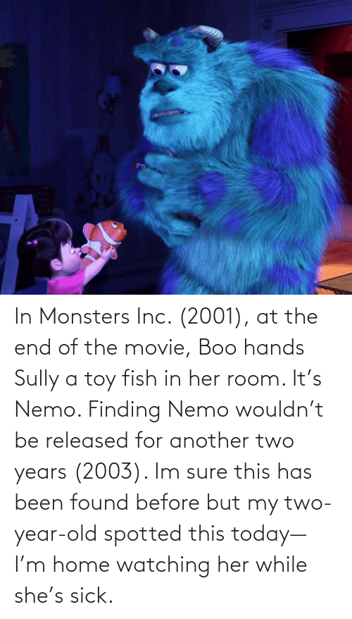 Finding Nemo: In Monsters Inc. (2001), at the end of the movie, Boo hands Sully a toy fish in her room. It's Nemo. Finding Nemo wouldn't be released for another two years (2003). Im sure this has been found before but my two-year-old spotted this today—I'm home watching her while she's sick.