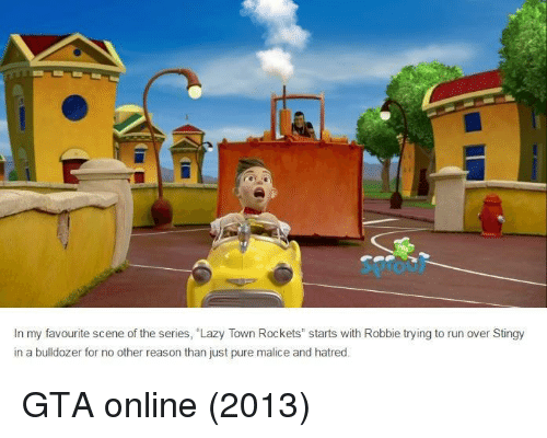 """Malice: In my favourite scene of the series, """"Lazy Town Rockets"""" starts with Robbie trying to run over Stingy  in a bulldozer for no other reason than just pure malice and hatred GTA online (2013)"""