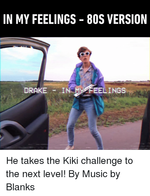 80s, Dank, and Drake: IN MY FEELINGS  80S VERSION  DRAKE  FEELINGS He takes the Kiki challenge to the next level! By Music by Blanks