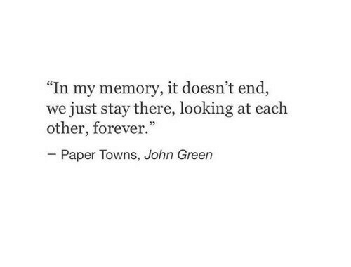 "towns: ""In my memory, it doesn't end,  we just stay there, looking at each  other, forever.""  02  Paper Towns, John Green"