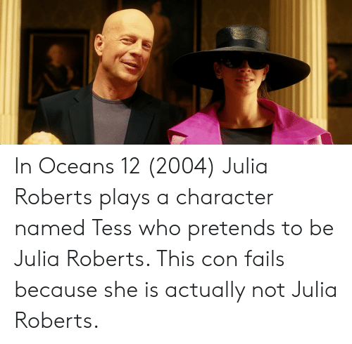 Julia Roberts, Who, and Character: In Oceans 12 (2004) Julia Roberts plays a character named Tess who pretends to be Julia Roberts. This con fails because she is actually not Julia Roberts.