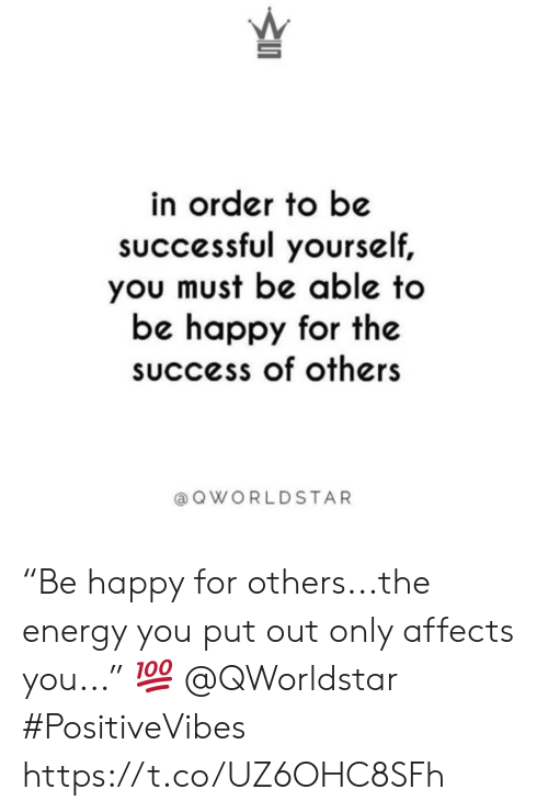 """Energy, Worldstar, and Happy: in order to be  sUccessful yourself,  you must be able to  be happy for the  success of others  a Q WORLDSTAR """"Be happy for others...the energy you put out only affects you..."""" 💯 @QWorldstar #PositiveVibes https://t.co/UZ6OHC8SFh"""