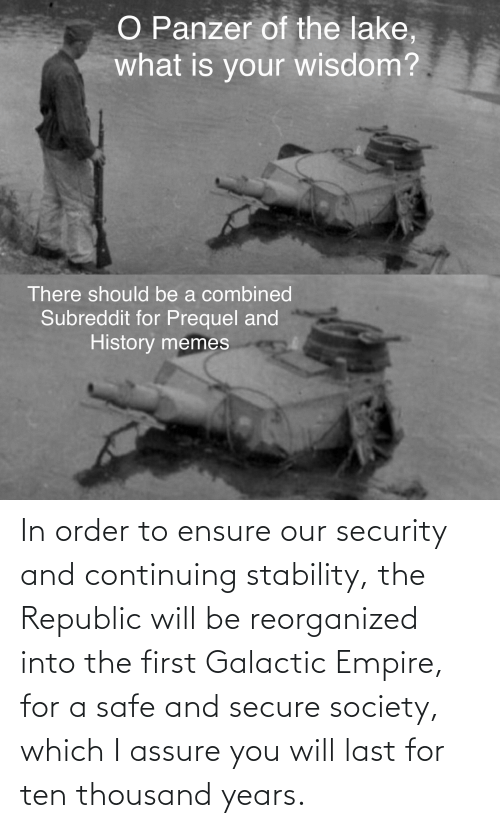 Ensure: In order to ensure our security and continuing stability, the Republic will be reorganized into the first Galactic Empire, for a safe and secure society, which I assure you will last for ten thousand years.