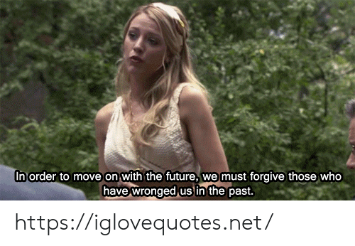 Future, Net, and Who: In order to move on with the future,  we must forgive those who  have wronged us in the past. https://iglovequotes.net/