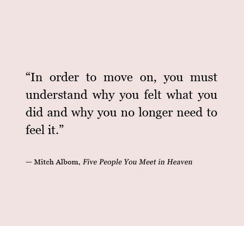 """Heaven, Why, and Mitch Albom: """"In order to move on, you must  understand why you felt what you  did and why you no longer need to  feel it.""""  35  _ Mitch Albom, Five People You Meet in Heaven"""