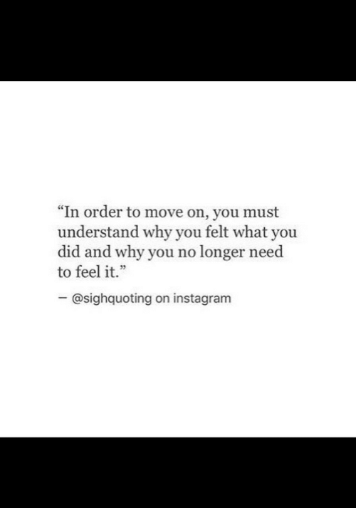 """Instagram, Why, and Did: """"In order to move on, you must  understand why you felt what you  did and why you no longer need  to feel it.""""  - @sighquoting on instagram"""