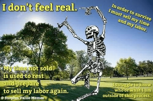 Am Outside: In order to survive  Imust sell my time  I don't feel real.  and my labor.  My timenot sold  is used to rest  and prepare  to sell my labor again.  @Surpłus Value Memes  Istruggle to know  who or what I am  outside of this process.