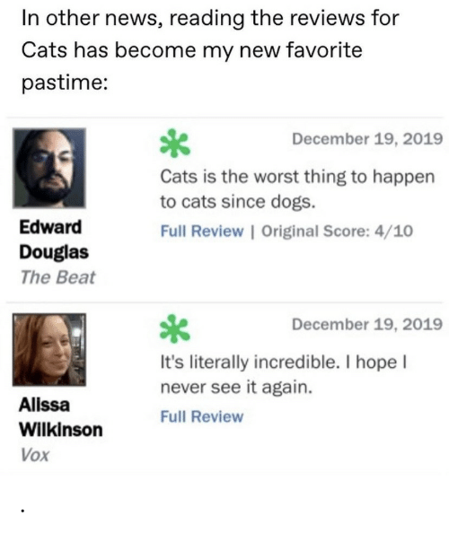 edward: In other news, reading the reviews for  Cats has become my new favorite  pastime:  December 19, 2019  Cats is the worst thing to happen  to cats since dogs.  Edward  Full Review | Original Score: 4/10  Douglas  The Beat  December 19, 2019  It's literally incredible. I hope I  never see it again.  Alissa  Full Review  Wilkinson  Vox .