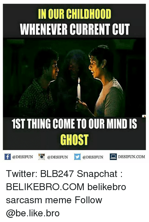 Be Like, Meme, and Memes: IN OUR CHILDHOOD  WHENEVER CURRENT CUT  1ST THING COME TO OUR MIND IS  GHOST  @DESIFUN  @DESI FUN  @DESIFUN  DESIFUN.COMM Twitter: BLB247 Snapchat : BELIKEBRO.COM belikebro sarcasm meme Follow @be.like.bro