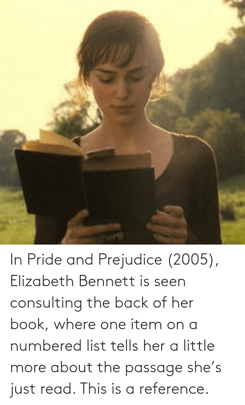 pride: In Pride and Prejudice (2005), Elizabeth Bennett is seen consulting the back of her book, where one item on a numbered list tells her a little more about the passage she's just read. This is a reference.