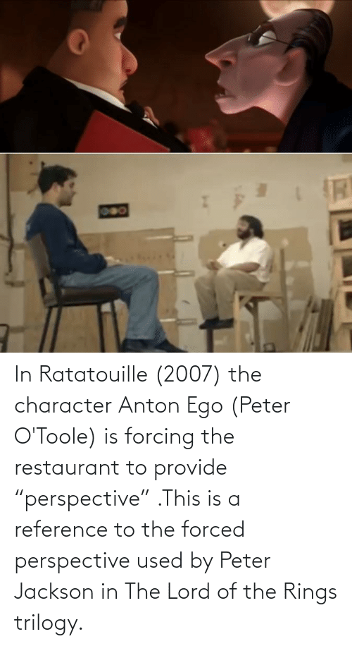 """Restaurant: In Ratatouille (2007) the character Anton Ego (Peter O'Toole) is forcing the restaurant to provide """"perspective"""" .This is a reference to the forced perspective used by Peter Jackson in The Lord of the Rings trilogy."""