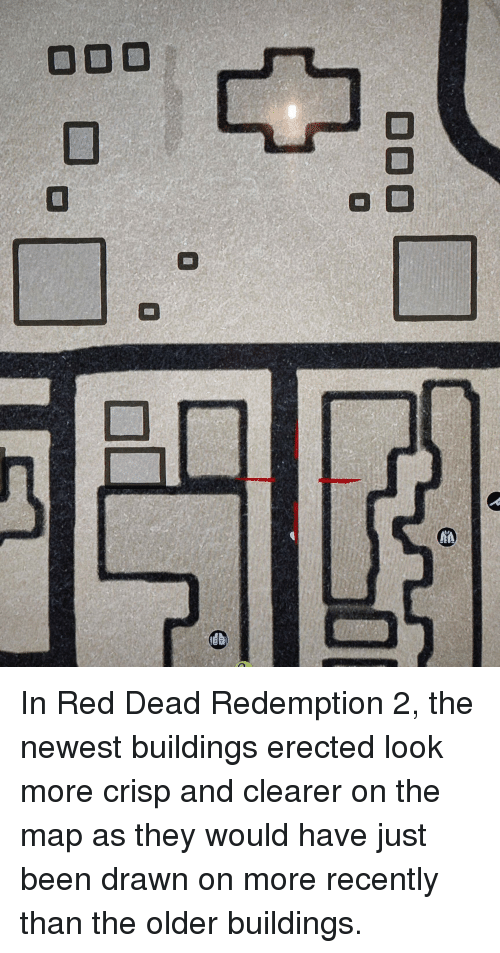 Red Dead Redemption, Been, and Red Dead: In Red Dead Redemption 2, the newest buildings erected look more crisp and clearer on the map as they would have just been drawn on more recently than the older buildings.