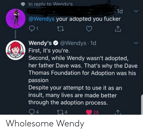 Process: In replv to Wendv's  SL3NE  @Wendys your adopted you fucker  - 1d  01  Wendy's O @Wendys · 1d  First, it's you're.  Second, while Wendy wasn't adopted,  her father Dave was. That's why the Dave  Thomas Foundation for Adoption was his  passion  Despite your attempt to use it as an  insult, many lives are made better  through the adoption process.  Q4  274  28 Wholesome Wendy