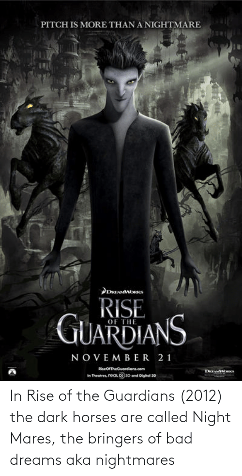 Horses: In Rise of the Guardians (2012) the dark horses are called Night Mares, the bringers of bad dreams aka nightmares