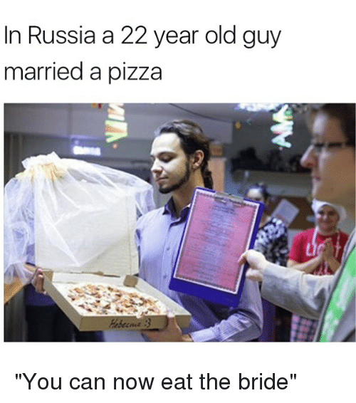 """Memes, Pizza, and Russia: in Russia a 22 year old guy  married a pizza """"You can now eat the bride"""""""