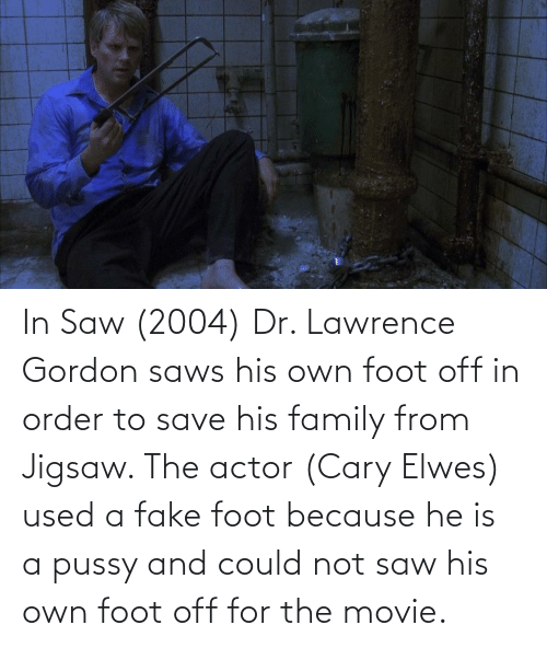 Gordon: In Saw (2004) Dr. Lawrence Gordon saws his own foot off in order to save his family from Jigsaw. The actor (Cary Elwes) used a fake foot because he is a pussy and could not saw his own foot off for the movie.