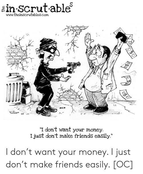 """Friends, Money, and Com: in Scrutable  www.theinscrutables.com  I don't want your money.  I just don't make friends easily."""" I don't want your money. I just don't make friends easily. [OC]"""