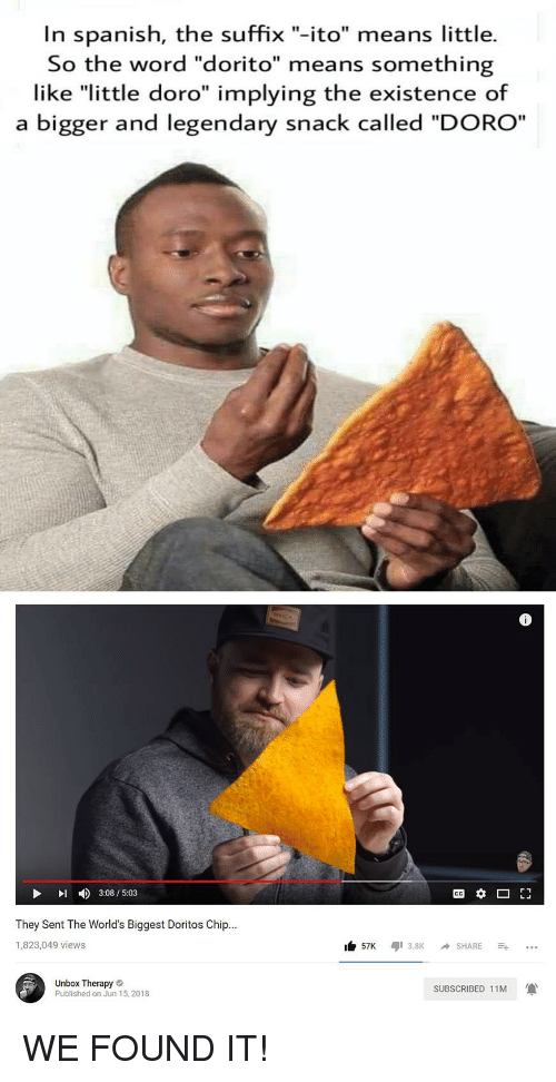 """Reddit, Spanish, and Word: In spanish, the suffix """"-ito"""" means little.  So the word """"dorito"""" means something  like """"little doro"""" implying the existence of  a bigger and legendary snack called """"DORO""""  4)  3:08 / 5:03  They Sent The World's Biggest Doritos Chip...  1,823,049 views  57K 3.8K SHARE..  Unbox Therapy  Published on Jun 15, 2018  SUBSCRIBED 11M"""