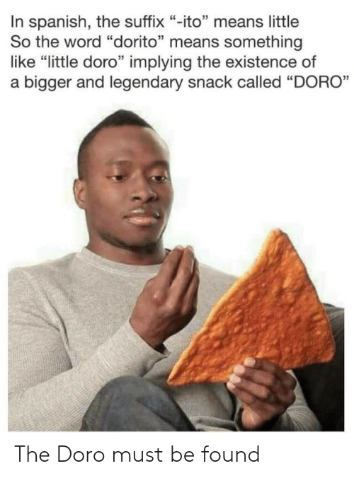"Spanish, Word, and Means: In spanish, the suffix ""-ito"" means little  So the word ""dorito"" means something  like ""little doro"" implying the existence of  a bigger and legendary snack called ""DORO"" The Doro must be found"