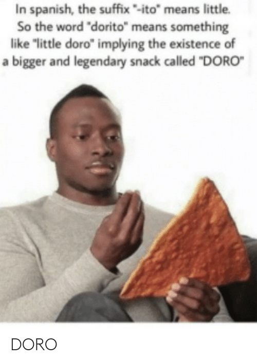 "Spanish, Word, and Means: In spanish, the suffix-ito"" means little.  So the word ""dorito"" means something  like ""little doro"" implying the existence of  a bigger and legendary snack called ""DORO DORO"