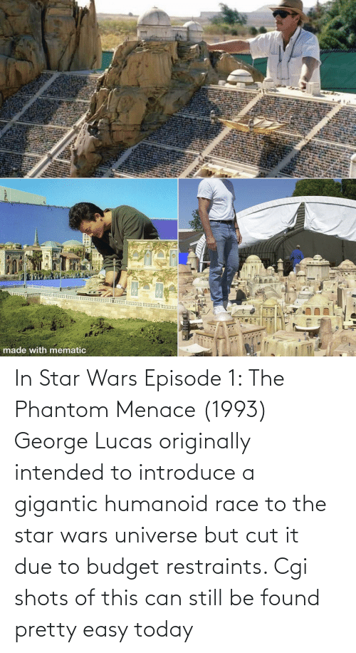 gigantic: In Star Wars Episode 1: The Phantom Menace (1993) George Lucas originally intended to introduce a gigantic humanoid race to the star wars universe but cut it due to budget restraints. Cgi shots of this can still be found pretty easy today