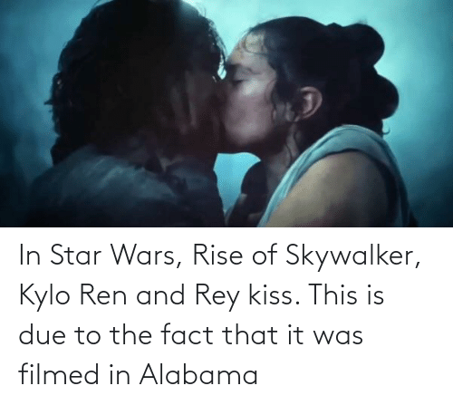 Kylo Ren: In Star Wars, Rise of Skywalker, Kylo Ren and Rey kiss. This is due to the fact that it was filmed in Alabama