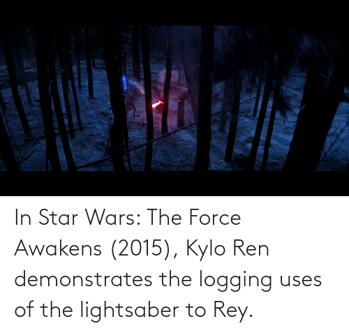 Kylo Ren: In Star Wars: The Force Awakens (2015), Kylo Ren demonstrates the logging uses of the lightsaber to Rey.