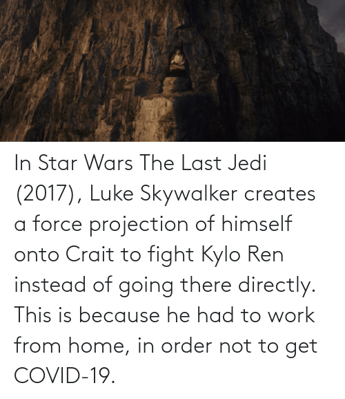 Kylo Ren: In Star Wars The Last Jedi (2017), Luke Skywalker creates a force projection of himself onto Crait to fight Kylo Ren instead of going there directly. This is because he had to work from home, in order not to get COVID-19.