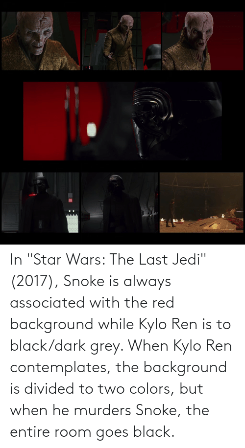 """Kylo Ren: In """"Star Wars: The Last Jedi"""" (2017), Snoke is always associated with the red background while Kylo Ren is to black/dark grey. When Kylo Ren contemplates, the background is divided to two colors, but when he murders Snoke, the entire room goes black."""
