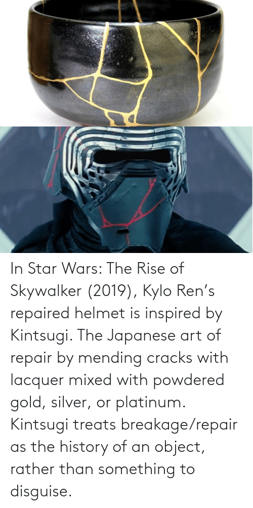 Kylo Ren: In Star Wars: The Rise of Skywalker (2019), Kylo Ren's repaired helmet is inspired by Kintsugi. The Japanese art of repair by mending cracks with lacquer mixed with powdered gold, silver, or platinum. Kintsugi treats breakage/repair as the history of an object, rather than something to disguise.