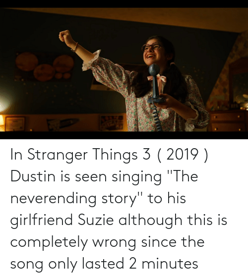 """Singing: In Stranger Things 3 ( 2019 ) Dustin is seen singing """"The neverending story"""" to his girlfriend Suzie although this is completely wrong since the song only lasted 2 minutes"""