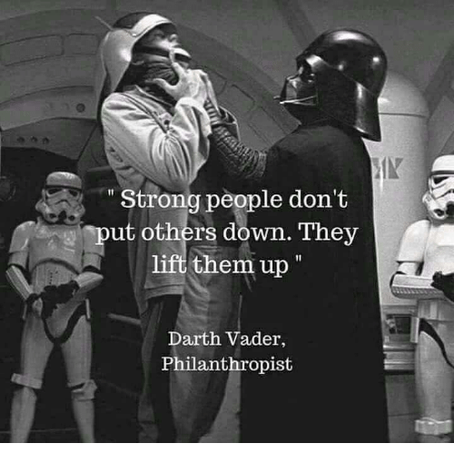 "Stronge: IN  "" Strong people don't  put others down. They  lift them up  Darth Vader,  Philanthropist"