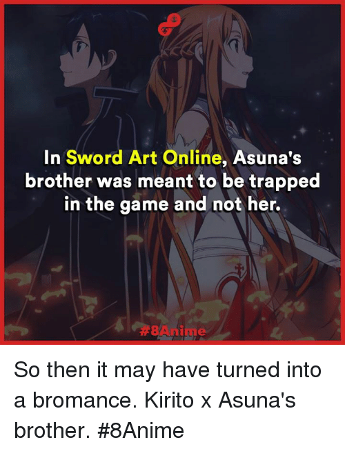 Memes, The Game, and Trap: In  Sword Art Online  Asuna's  brother was meant to be trapped  in the game and not her. So then it may have turned into a bromance.  Kirito x Asuna's brother.  #8Anime