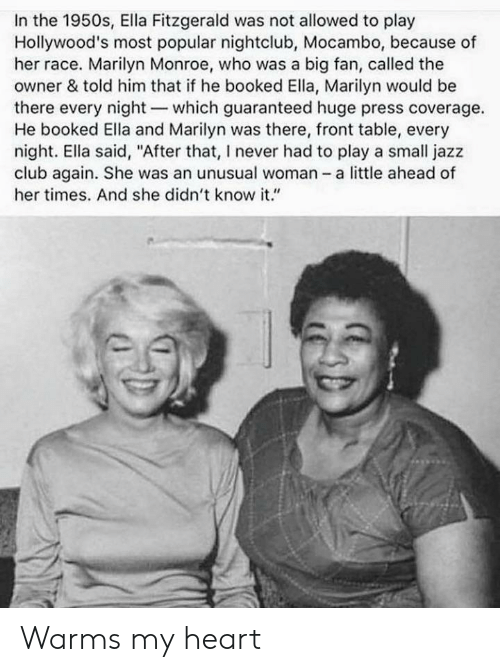 "Club, Heart, and Marilyn Monroe: In the 1950s, Ella Fitzgerald was not allowed to play  Hollywood's most popular nightclub, Mocambo, because of  her race. Marilyn Monroe, who was a big fan, called the  owner & told him that if he booked Ella, Marilyn would be  there every night which guaranteed huge press coverage.  He booked Ella and Marilyn was there, front table, every  night. Ella said, ""After that, I never had to play a small jazz  club again. She was an unusual woman a little ahead of  her times. And she didn't know it."" Warms my heart"