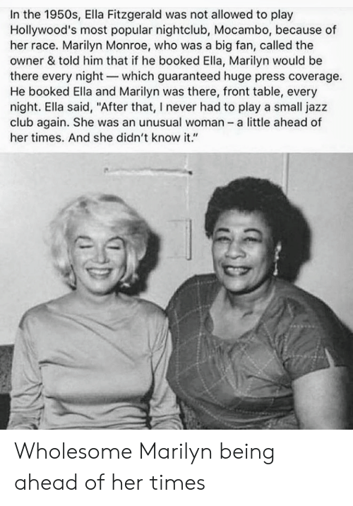 "Club, Marilyn Monroe, and Wholesome: In the 1950s, Ella Fitzgerald was not allowed to play  Hollywood's most popular nightclub, Mocambo, because of  her race. Marilyn Monroe, who was a big fan, called the  owner & told him that if he booked Ella, Marilyn would be  there every night-which guaranteed huge press coverage.  He booked Ella and Marilyn was there, front table, every  night. Ella said, ""After that, I never had to play a small jazz  club again. She was an unusual woman a little ahead of  her times. And she didn't know it."" Wholesome Marilyn being ahead of her times"