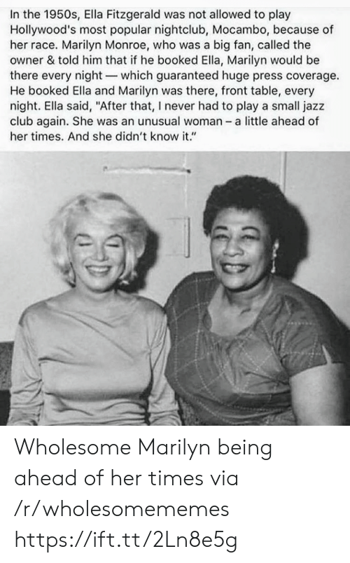 "Club, Marilyn Monroe, and Wholesome: In the 1950s, Ella Fitzgerald was not allowed to play  Hollywood's most popular nightclub, Mocambo, because of  her race. Marilyn Monroe, who was a big fan, called the  owner & told him that if he booked Ella, Marilyn would be  there every night-which guaranteed huge press coverage.  He booked Ella and Marilyn was there, front table, every  night. Ella said, ""After that, I never had to play a small jazz  club again. She was an unusual woman a little ahead of  her times. And she didn't know it."" Wholesome Marilyn being ahead of her times via /r/wholesomememes https://ift.tt/2Ln8e5g"