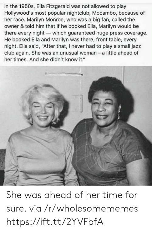 "marilyn: In the 1950s, Ella Fitzgerald was not allowed to play  Hollywood's most popular nightclub, Mocambo, because of  her race. Marilyn Monroe, who was a big fan, called the  owner & told him that if he booked Ella, Marilyn would be  there every night-which guaranteed huge press coverage.  He booked Ella and Marilyn was there, front table, every  night. Ella said, ""After that, I never had to play a small jazz  club again. She was an unusual woman - a little ahead of  her times. And she didn't know it."" She was ahead of her time for sure. via /r/wholesomememes https://ift.tt/2YVFbfA"