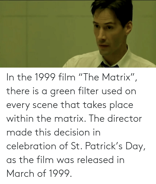 """Matrix: In the 1999 film """"The Matrix"""", there is a green filter used on every scene that takes place within the matrix. The director made this decision in celebration of St. Patrick's Day, as the film was released in March of 1999."""