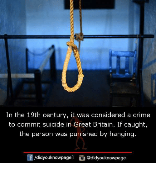 Criming: In the 19th century, it was considered a crime  to commit suicide in Great Britain. If caught,  the person was punished by hanging.  /didyouknowpag @didyouknowpage