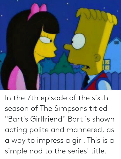 """Acting: In the 7th episode of the sixth season of The Simpsons titled """"Bart's Girlfriend"""" Bart is shown acting polite and mannered, as a way to impress a girl. This is a simple nod to the series' title."""